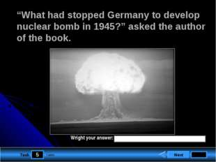 "5 Task ""What had stopped Germany to develop nuclear bomb in 1945?"" asked the"