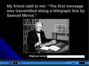 "7 Task My friend said to me: ""The first message was transmitted along a teleg"