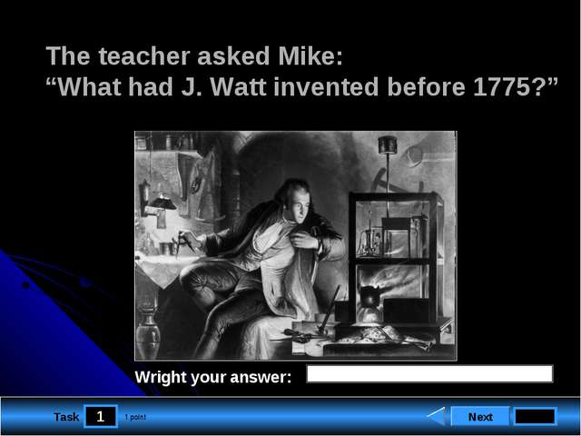 "1 Task The teacher asked Mike: ""What had J. Watt invented before 1775?"" Next..."