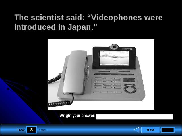 "8 Task The scientist said: ""Videophones were introduced in Japan."" Next 1 poi..."