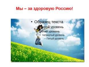 Мы – за здоровую Россию!