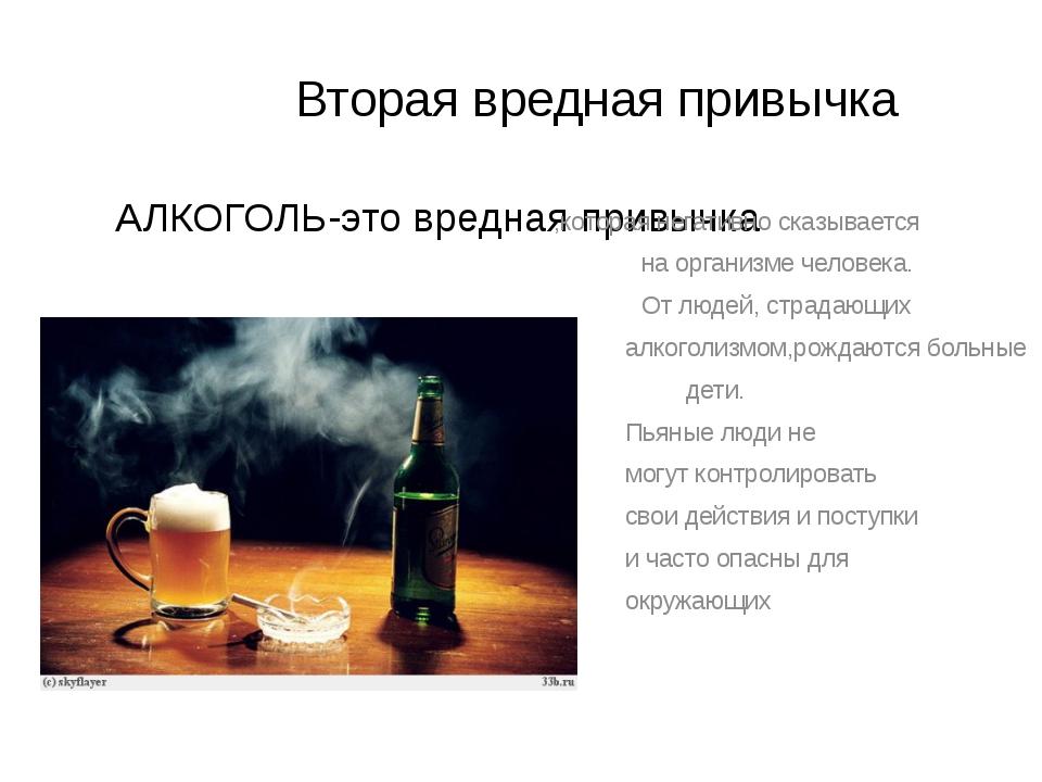 Вторая вредная привычка АЛКОГОЛЬ-это вредная привычка ,которая негативно ска...