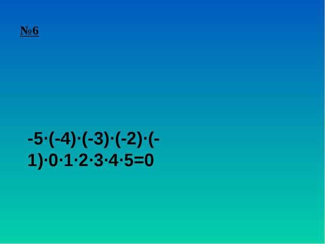 №6 -5∙(-4)∙(-3)∙(-2)∙(-1)∙0∙1∙2∙3∙4∙5=0