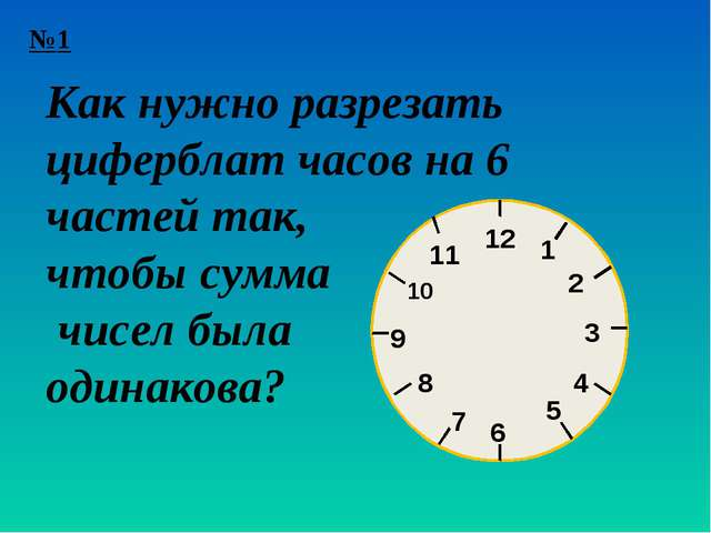 №1 1 12 2 3 4 5 6 7 8 9 10 11 Как нужно разрезать циферблат часов на 6 частей...