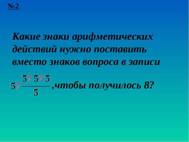 №2 Какие знаки арифметических действий нужно поставить вместо знаков вопроса...