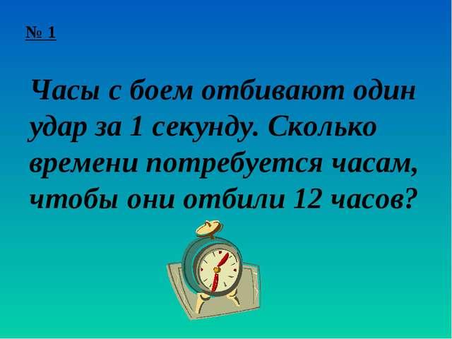№ 1 Часы с боем отбивают один удар за 1 секунду. Сколько времени потребуется...