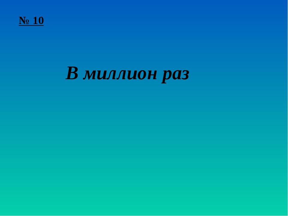 № 10 В миллион раз