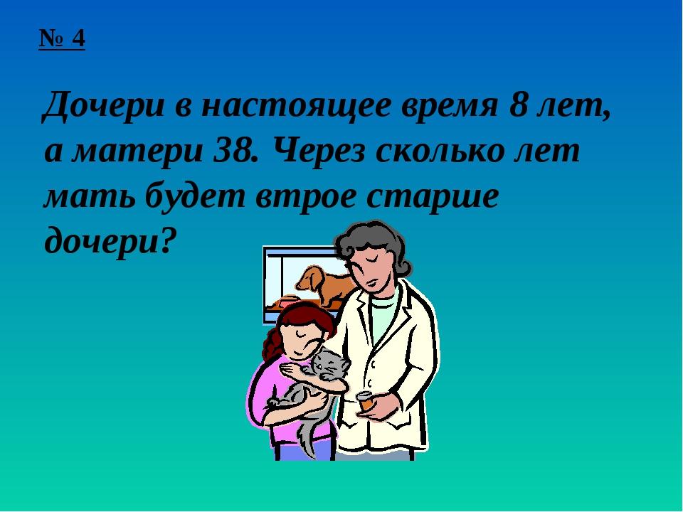 № 4 Дочери в настоящее время 8 лет, а матери 38. Через сколько лет мать будет...