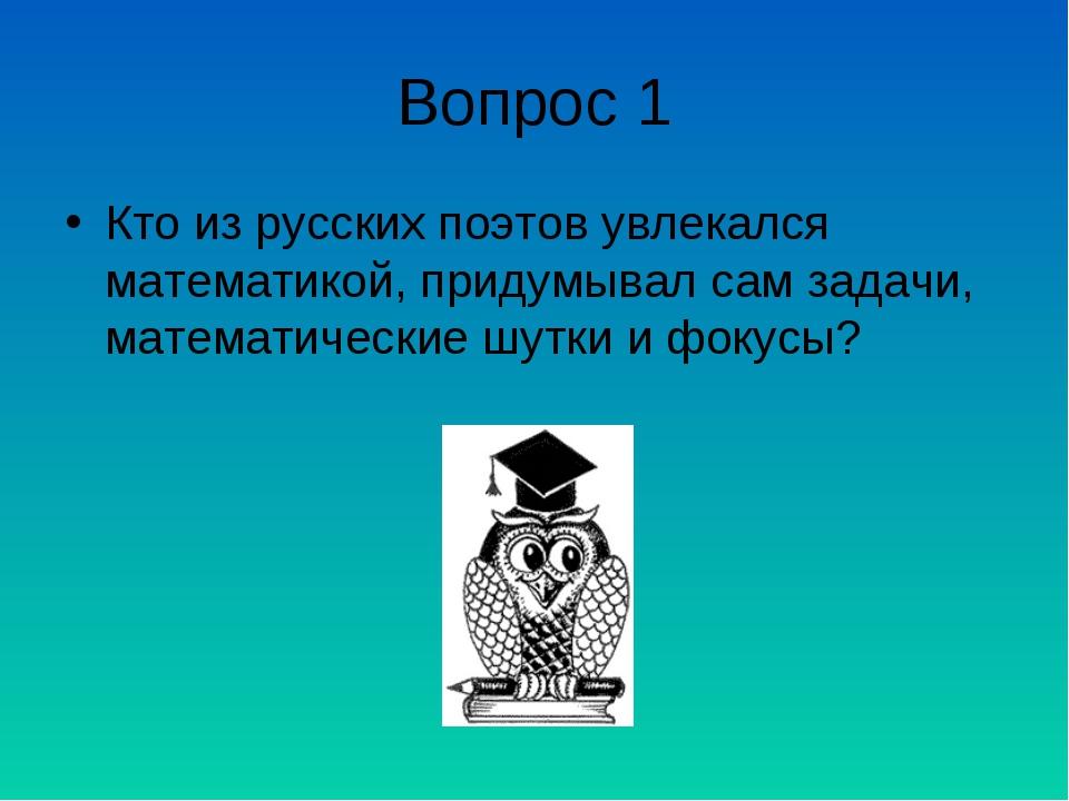 Вопрос 1 Кто из русских поэтов увлекался математикой, придумывал сам задачи,...