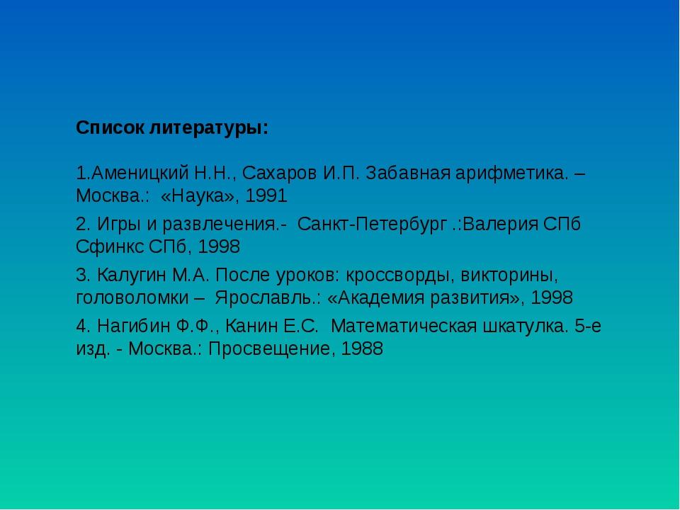 Список литературы: 1.Аменицкий Н.Н., Сахаров И.П. Забавная арифметика. – Моск...