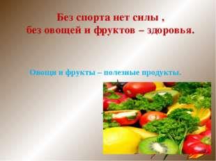 Без спорта нет силы , без овощей и фруктов – здоровья. Овощи и фрукты – полез