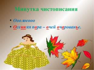 Минутка чистописания Ооолоеооо Осенняя пора – очей очарованье.