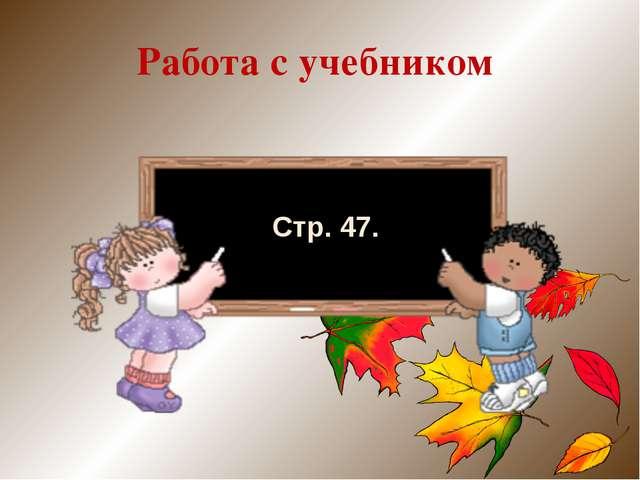 Работа с учебником Стр. 47.