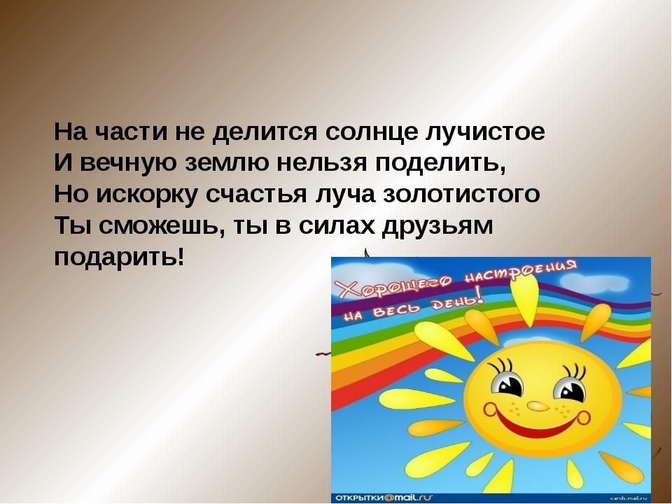 На части не делится солнце лучистое И вечную землю нельзя поделить, Но искор...