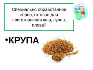 Специально обработанное зерно, готовое для приготовления каш, супов, плова? К