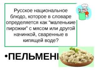 """Русское национальное блюдо, которое в словаре определяется как """"маленькие пир"""