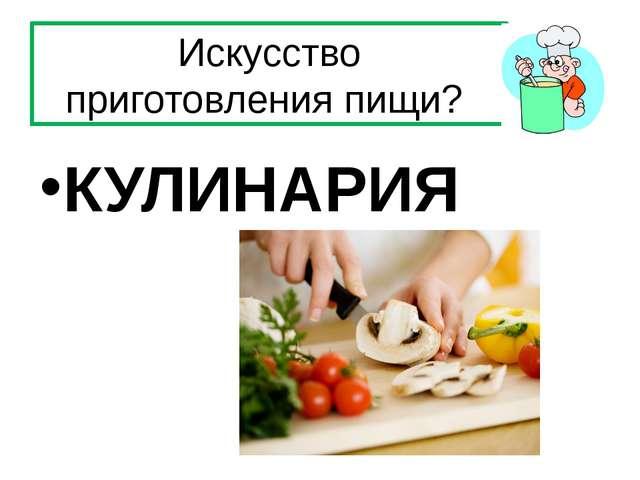 Искусство приготовления пищи? КУЛИНАРИЯ