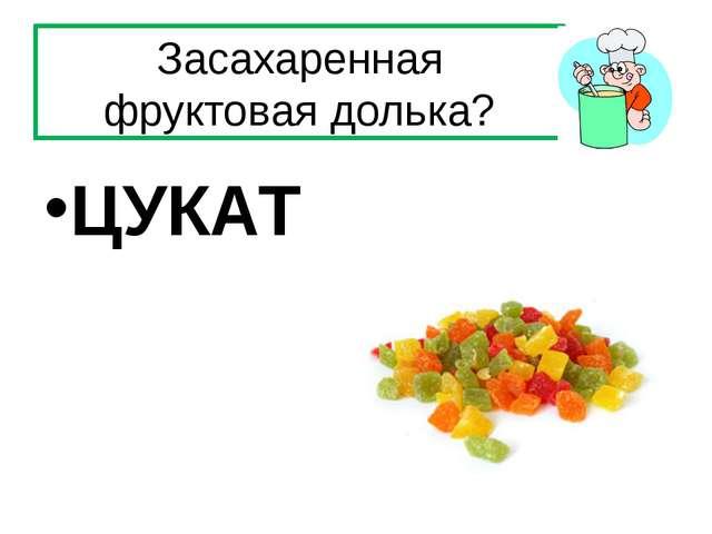 Засахаренная фруктовая долька? ЦУКАТ