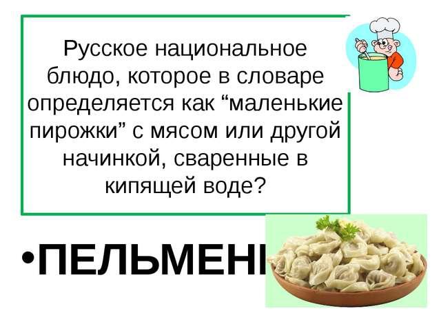 """Русское национальное блюдо, которое в словаре определяется как """"маленькие пир..."""