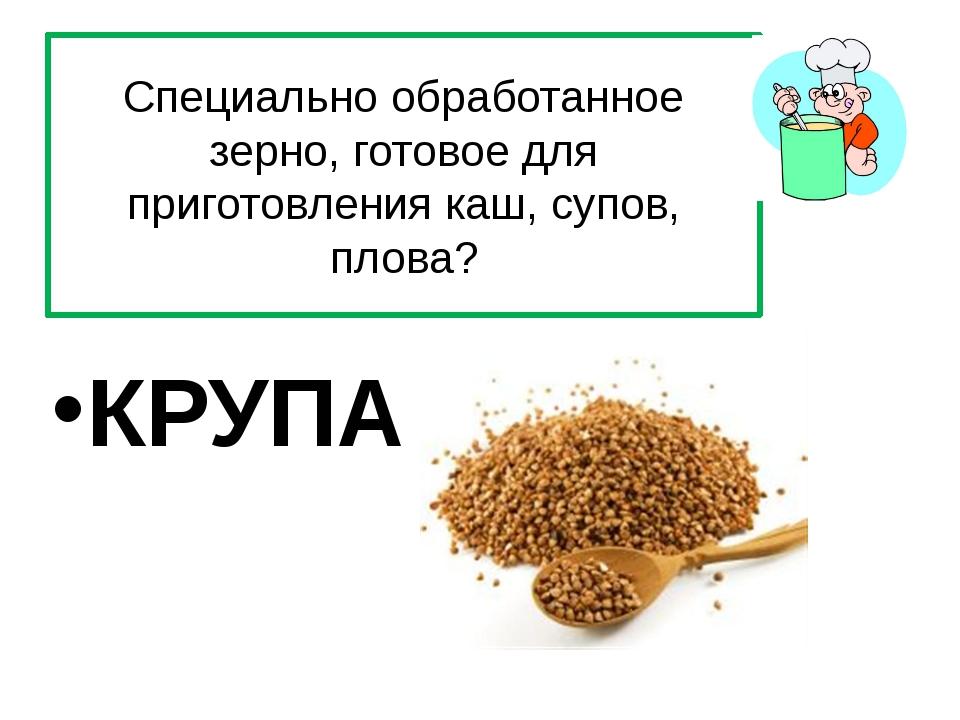Специально обработанное зерно, готовое для приготовления каш, супов, плова? К...