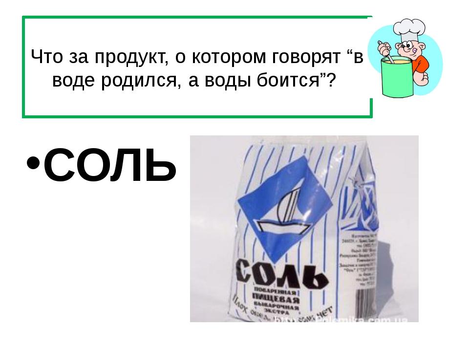 """Что за продукт, о котором говорят """"в воде родился, а воды боится""""? СОЛЬ"""