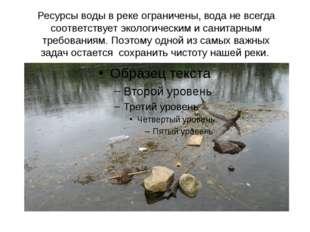 Ресурсы воды в реке ограничены, вода не всегда соответствует экологическим и