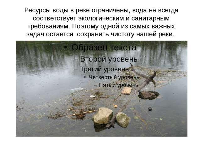Ресурсы воды в реке ограничены, вода не всегда соответствует экологическим и...
