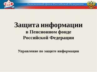 Защита информации в Пенсионном фонде Российской Федерации Управление по защит