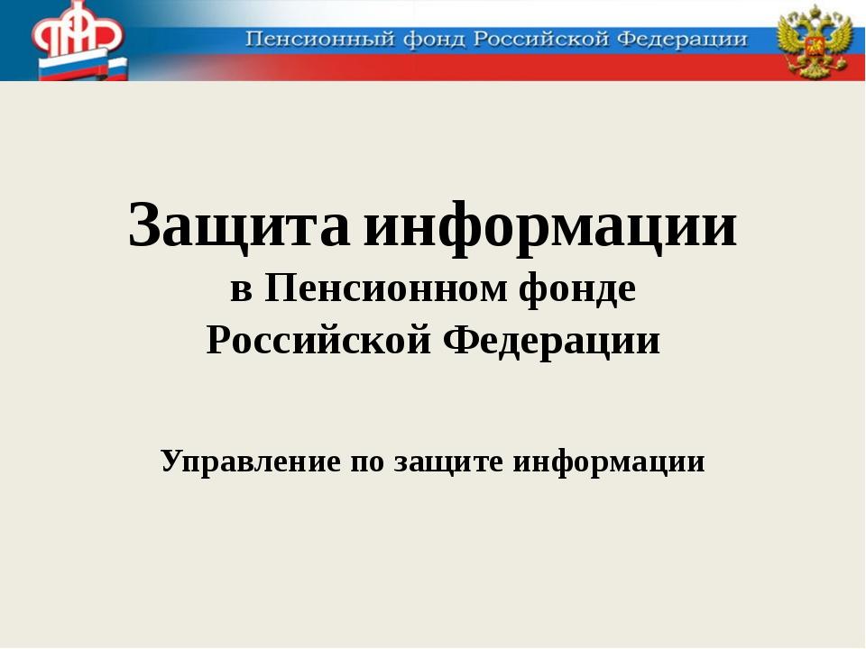 Защита информации в Пенсионном фонде Российской Федерации Управление по защит...