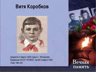Витя Коробков (родился 4 марта 1929 года в г. Феодосия, Крымская АССР, РСФСР,