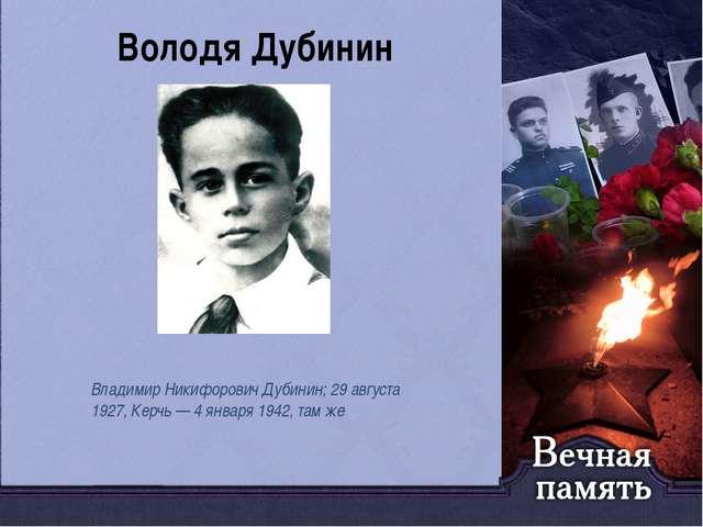 Володя Дубинин Владимир Никифорович Дубинин; 29 августа 1927, Керчь — 4 январ...