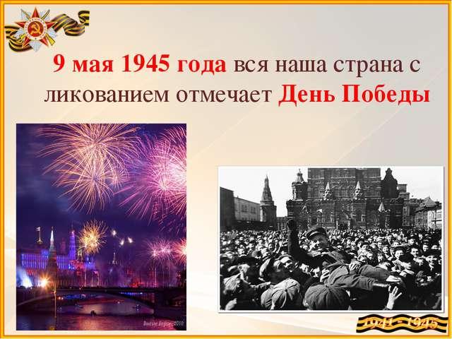 9 мая 1945 года вся наша страна с ликованием отмечает День Победы