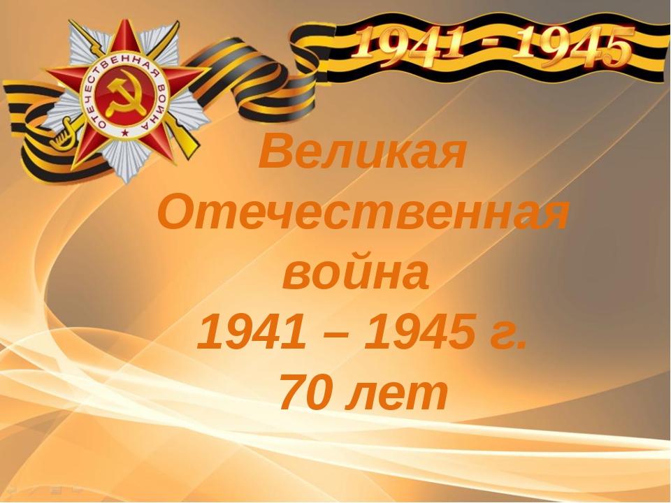 Великая Отечественная война 1941 – 1945 г. 70 лет