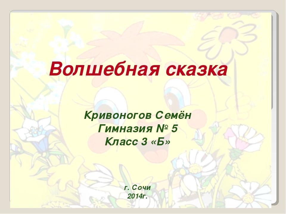 Волшебная сказка Кривоногов Семён Гимназия № 5 Класс 3 «Б» г. Сочи 2014г.