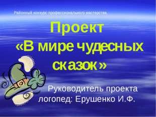 Проект  «В мире чудесных сказок»  Руководитель проекта логопед: Ерушенко И.Ф.