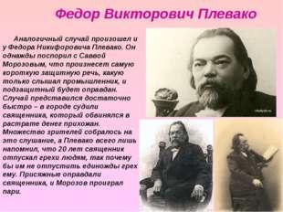Аналогичный случай произошел и у Федора Никифоровича Плевако. Он однажды посп