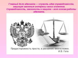 Главный долг адвоката —служить идее справедливости, защищая законные интерес