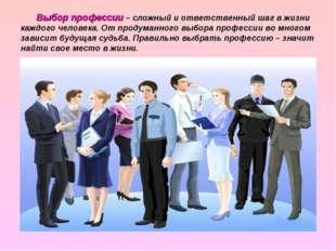 Выбор профессии – сложный и ответственный шаг в жизни каждого человека. От п