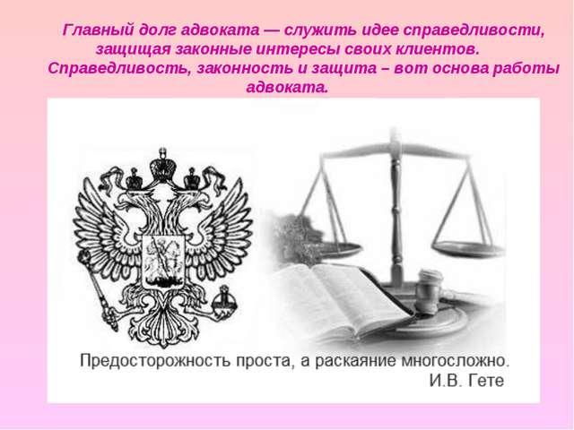 Главный долг адвоката —служить идее справедливости, защищая законные интерес...