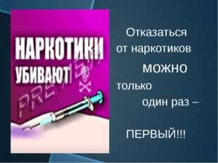 Отказаться от наркотиков можно только один раз – ПЕРВЫЙ!!!