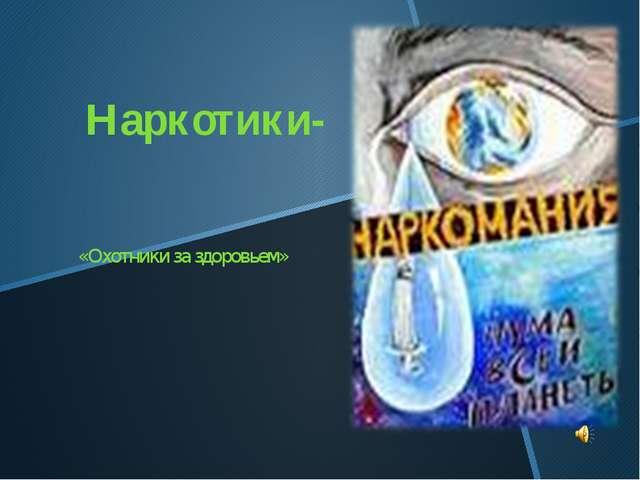Наркотики- «Охотники за здоровьем»
