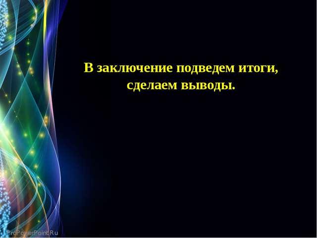 В заключение подведем итоги, сделаем выводы. ProPowerPoint.Ru