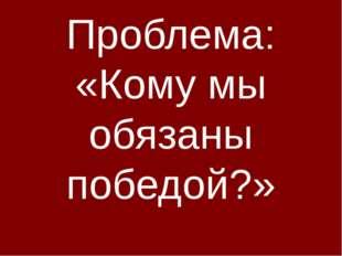 Проблема: «Кому мы обязаны победой?»
