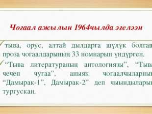 Чогаал ажылын 1964чылда эгелээн тыва, орус, алтай дылдарга шүлүк болгаш проза
