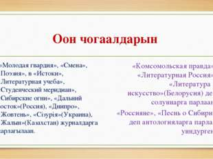 Оон чогаалдарын «Молодая гвардия», «Смена», «Поэзия», в «Истоки», «Литературн