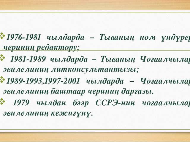 1976-1981 чылдарда – Тываның ном үндүрер чериниң редактору; 1981-1989 чылдар...
