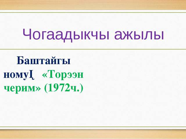 Чогаадыкчы ажылы Баштайгы ному─ «Торээн черим» (1972ч.)