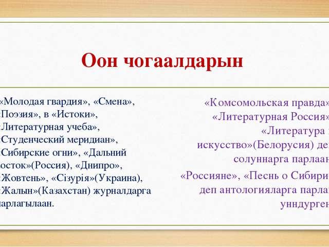 Оон чогаалдарын «Молодая гвардия», «Смена», «Поэзия», в «Истоки», «Литературн...
