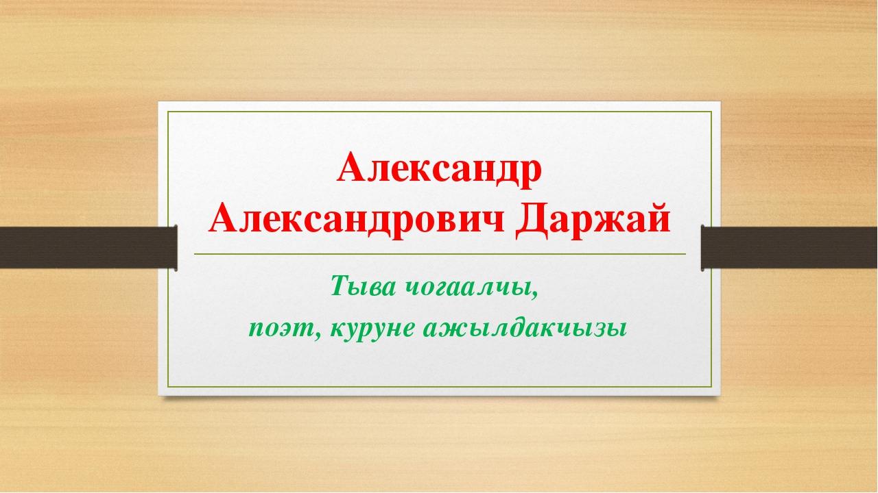 Александр Александрович Даржай Тыва чогаалчы, поэт, куруне ажылдакчызы