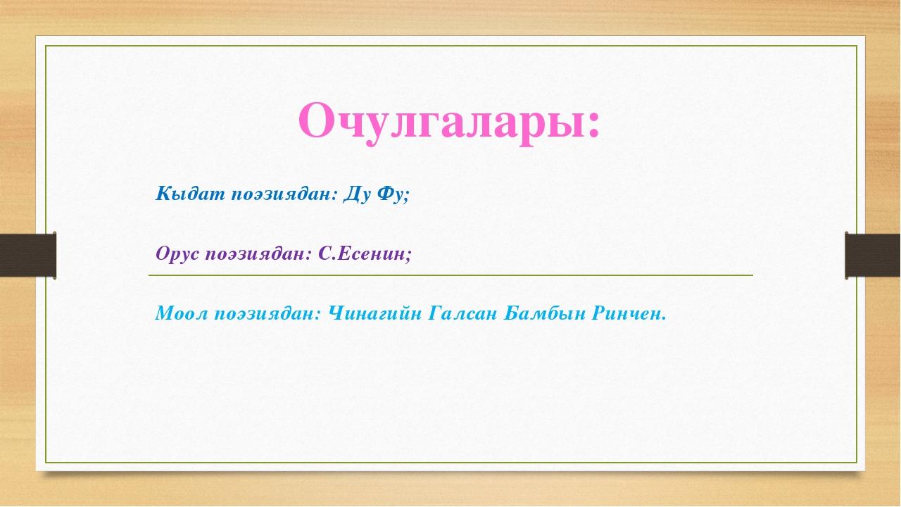 Очулгалары: Кыдат поэзиядан: Ду Фу; Орус поэзиядан: С.Есенин; Моол поэзиядан:...